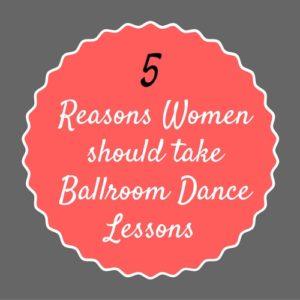 5 Reasons Women should take Ballroom Dance Lessons